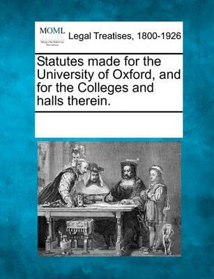 Statutes Made for the University of Oxford, and for the Colleges and Halls Therein.