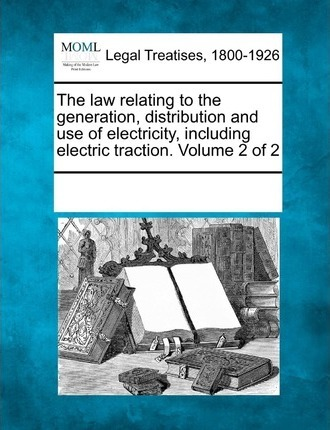 The Law Relating to the Generation, Distribution and Use of Electricity, Including Electric Traction. Volume 2 of 2