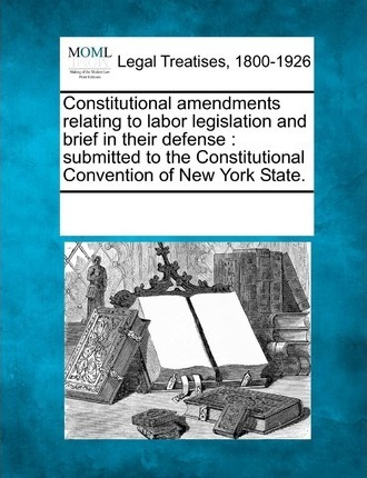Constitutional Amendments Relating to Labor Legislation and Brief in Their Defense