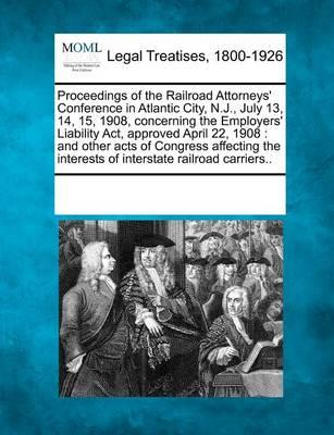 Proceedings of the Railroad Attorneys' Conference in Atlantic City, N.J., July 13, 14, 15, 1908, Concerning the Employers' Liability ACT, Approved April 22, 1908