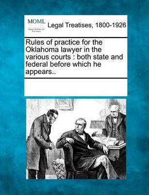 Rules of Practice for the Oklahoma Lawyer in the Various Courts