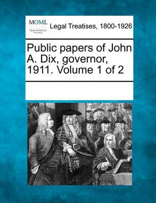 Public Papers of John A. Dix, Governor, 1911. Volume 1 of 2