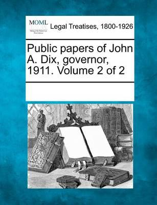 Public Papers of John A. Dix, Governor, 1911. Volume 2 of 2