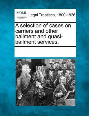 A Selection of Cases on Carriers and Other Bailment and Quasi-Bailment Services.