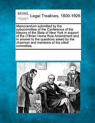 Memorandum Submitted by the Subcommittee of the Conference of the Mayors of the State of New York in Support of the O'Brian Home Rule Amendment and in Answer to the Questions Asked by the Chairman and Members of the Cities' Committee.