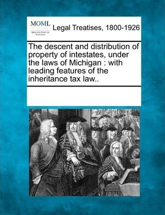 The Descent and Distribution of Property of Intestates, Under the Laws of Michigan