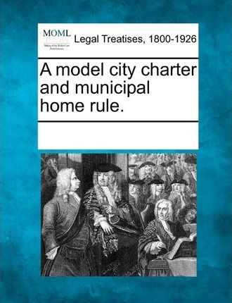 A Model City Charter and Municipal Home Rule.