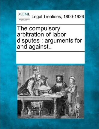 The Compulsory Arbitration of Labor Disputes