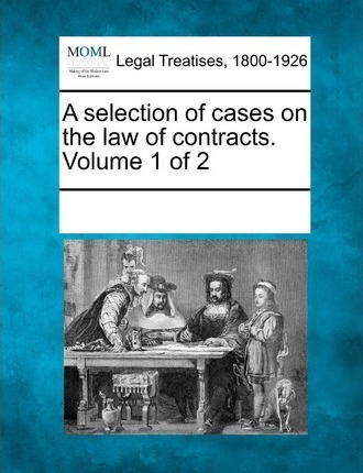 A Selection of Cases on the Law of Contracts. Volume 1 of 2