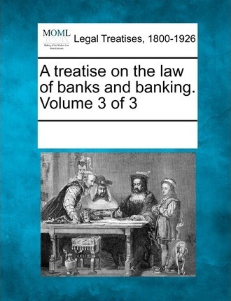 A Treatise on the Law of Banks and Banking. Volume 3 of 3