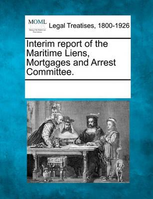 Interim Report of the Maritime Liens, Mortgages and Arrest Committee.