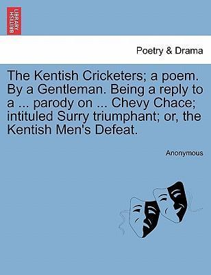 The Kentish Cricketers; A Poem. by a Gentleman. Being a Reply to a ... Parody on ... Chevy Chace; Intituled Surry Triumphant; Or, the Kentish Men's Defeat.