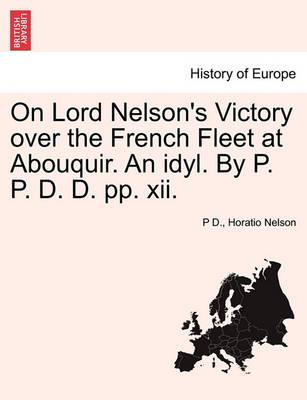 On Lord Nelson's Victory Over the French Fleet at Abouquir. an Idyl. by P. P. D. D. Pp. XII.