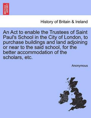 An ACT to Enable the Trustees of Saint Paul's School in the City of London, to Purchase Buildings and Land Adjoining or Near to the Said School, for the Better Accommodation of the Scholars, Etc.