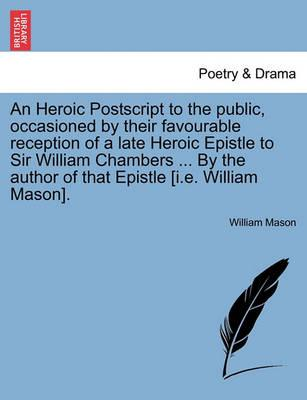 An Heroic PostScript to the Public, Occasioned by Their Favourable Reception of a Late Heroic Epistle to Sir William Chambers ... by the Author of That Epistle [I.E. William Mason].