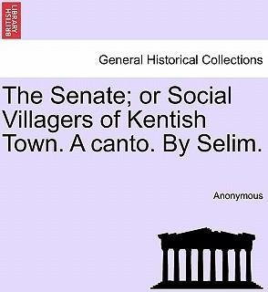 The Senate; Or Social Villagers of Kentish Town. a Canto. by Selim.