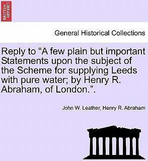 """Reply to """"A Few Plain But Important Statements Upon the Subject of the Scheme for Supplying Leeds with Pure Water; By Henry R. Abraham, of London.."""""""
