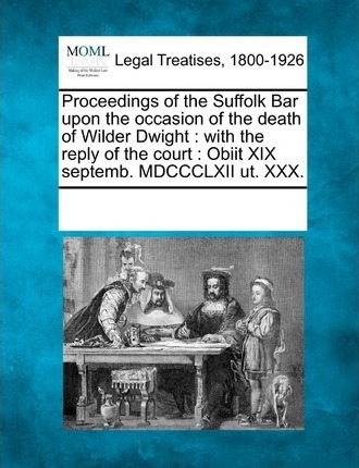 Proceedings of the Suffolk Bar Upon the Occasion of the Death of Wilder Dwight