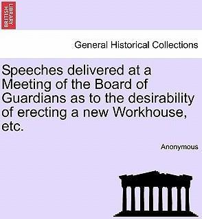 Speeches Delivered at a Meeting of the Board of Guardians as to the Desirability of Erecting a New Workhouse, Etc.