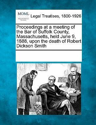 Proceedings at a Meeting of the Bar of Suffolk County, Massachusetts, Held June 9, 1888, Upon the Death of Robert Dickson Smith