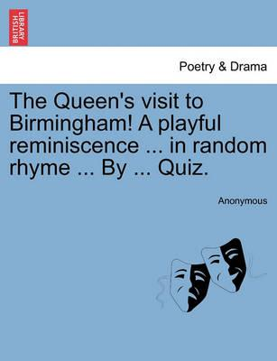 The Queen's Visit to Birmingham! a Playful Reminiscence ... in Random Rhyme ... by ... Quiz.