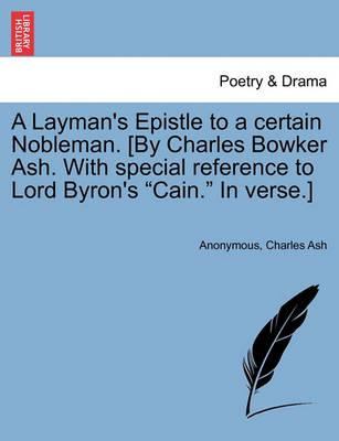 "A Layman's Epistle to a Certain Nobleman. [By Charles Bowker Ash. with Special Reference to Lord Byron's ""Cain."" in Verse.]"