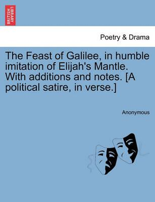 The Feast of Galilee, in Humble Imitation of Elijah's Mantle. with Additions and Notes. [A Political Satire, in Verse.]