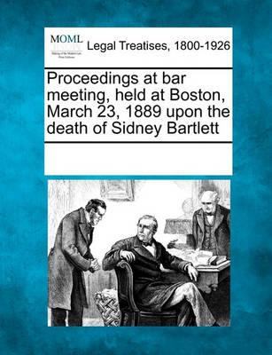 Proceedings at Bar Meeting, Held at Boston, March 23, 1889 Upon the Death of Sidney Bartlett