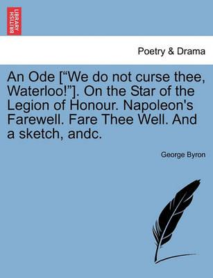 """An Ode [""""We Do Not Curse Thee, Waterloo!""""]. on the Star of the Legion of Honour. Napoleon's Farewell. Fare Thee Well. and a Sketch, Andc."""