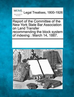 Report of the Committee of the New York State Bar Association on Land Transfer Recommending the Block System of Indexing