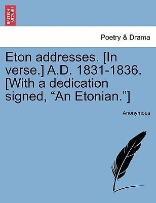 """Eton Addresses. [In Verse.] A.D. 1831-1836. [With a Dedication Signed, """"An Etonian.""""]"""