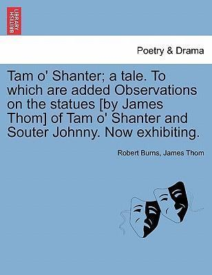 Tam O' Shanter; A Tale. to Which Are Added Observations on the Statues [By James Thom] of Tam O' Shanter and Souter Johnny. Now Exhibiting.