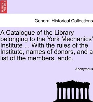 Catalogue of the Library Belonging to the York Mechanics' Institute ... with the Rules of the Institute, Names of Donorsnd a List of the Members