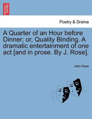 A Quarter of an Hour Before Dinner; Or, Quality Binding. a Dramatic Entertainment of One Act [And in Prose. by J. Rose].
