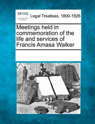 Meetings Held in Commemoration of the Life and Services of Francis Amasa Walker