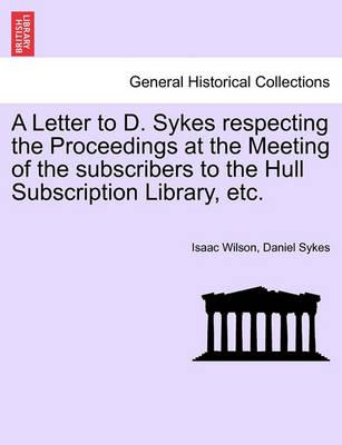 A Letter to D. Sykes Respecting the Proceedings at the Meeting of the Subscribers to the Hull Subscription Library, Etc.