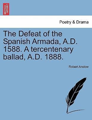 The Defeat of the Spanish Armada, A.D. 1588. a Tercentenary Ballad, A.D. 1888.
