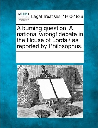 A Burning Question! a National Wrong! Debate in the House of Lords / As Reported by Philosophus.