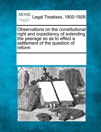 Observations on the Constitutional Right and Expediency of Extending the Peerage So as to Effect a Settlement of the Question of Reform