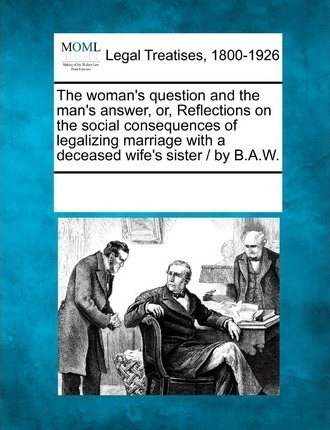 The Woman's Question and the Man's Answer, Or, Reflections on the Social Consequences of Legalizing Marriage with a Deceased Wife's Sister / By B.A.W.