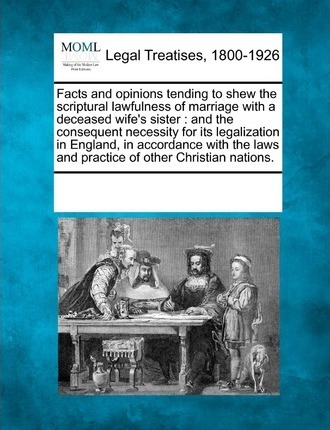Facts and Opinions Tending to Shew the Scriptural Lawfulness of Marriage with a Deceased Wife's Sister