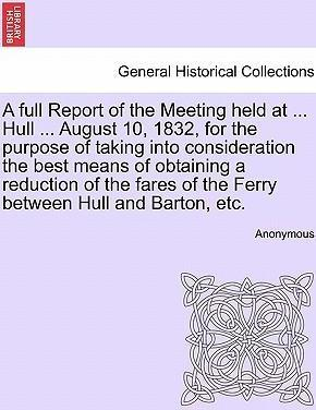 A Full Report of the Meeting Held at ... Hull ... August 10, 1832, for the Purpose of Taking Into Consideration the Best Means of Obtaining a Reduction of the Fares of the Ferry Between Hull and Barton, Etc.