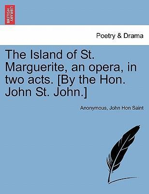 The Island of St. Marguerite, an Opera, in Two Acts. [By the Hon. John St. John.]