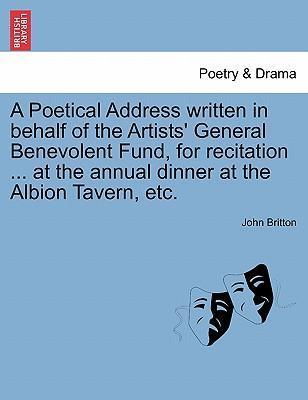 A Poetical Address Written in Behalf of the Artists' General Benevolent Fund, for Recitation ... at the Annual Dinner at the Albion Tavern, Etc.