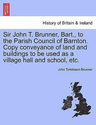Sir John T. Brunner, Bart., to the Parish Council of Barnton. Copy Conveyance of Land and Buildings to Be Used as a Village Hall and School, Etc.