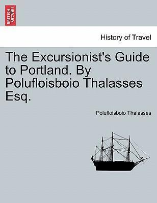 The Excursionist's Guide to Portland. by Polufloisboio Thalasses Esq.