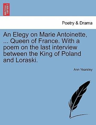 An Elegy on Marie Antoinette, ... Queen of France. with a Poem on the Last Interview Between the King of Poland and Loraski.