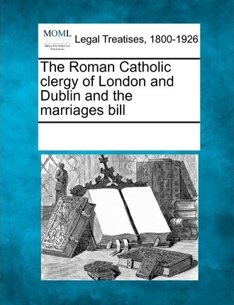 The Roman Catholic Clergy of London and Dublin and the Marriages Bill