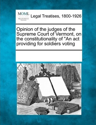 """Opinion of the Judges of the Supreme Court of Vermont, on the Constitutionality of """"An ACT Providing for Soldiers Voting"""
