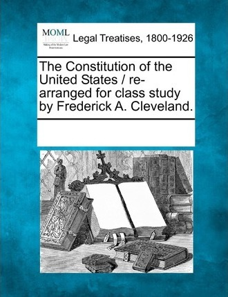 The Constitution of the United States / Re-Arranged for Class Study by Frederick A. Cleveland.